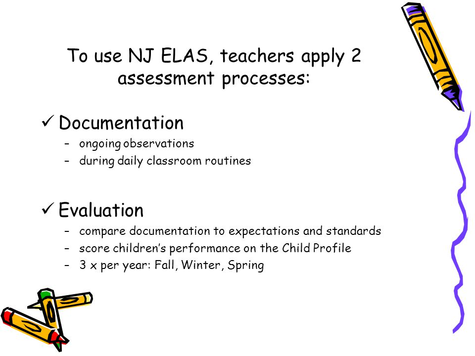 To use NJ ELAS, teachers apply 2 assessment processes: Documentation –ongoing observations –during daily classroom routines Evaluation –compare documentation to expectations and standards –score children's performance on the Child Profile –3 x per year: Fall, Winter, Spring