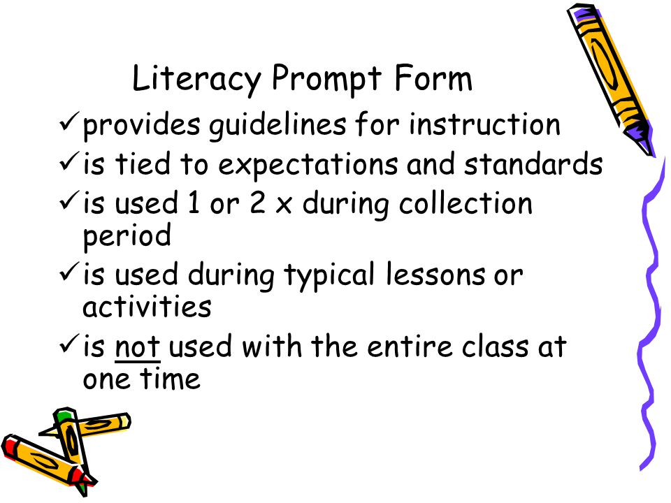 Literacy Prompt Form provides guidelines for instruction is tied to expectations and standards is used 1 or 2 x during collection period is used during typical lessons or activities is not used with the entire class at one time