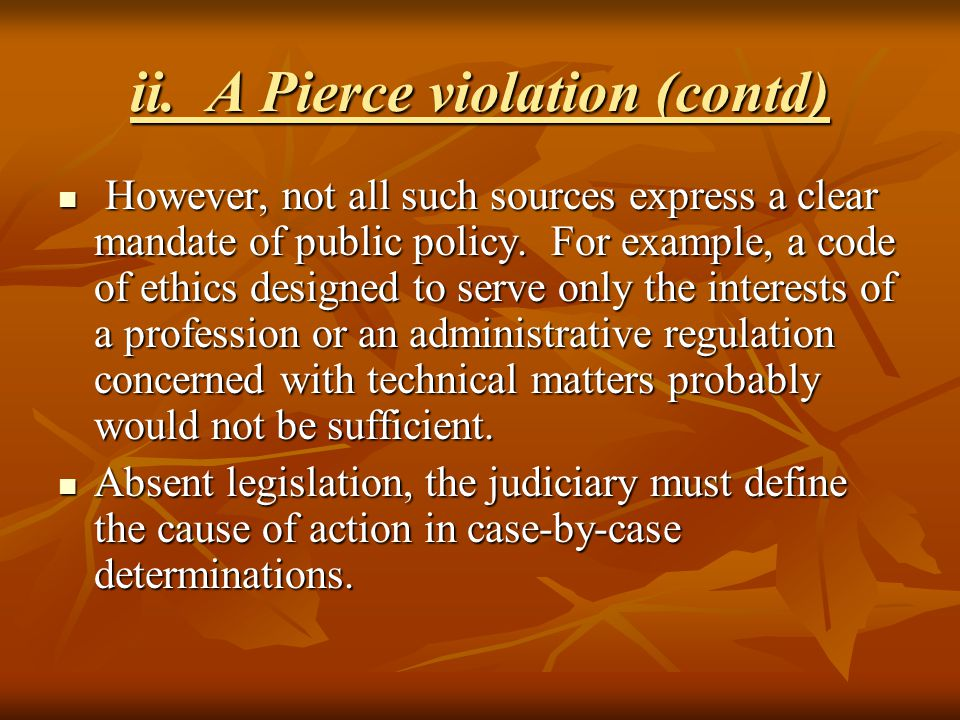 ii. A Pierce violation (contd) However, not all such sources express a clear mandate of public policy. For example, a code of ethics designed to serve