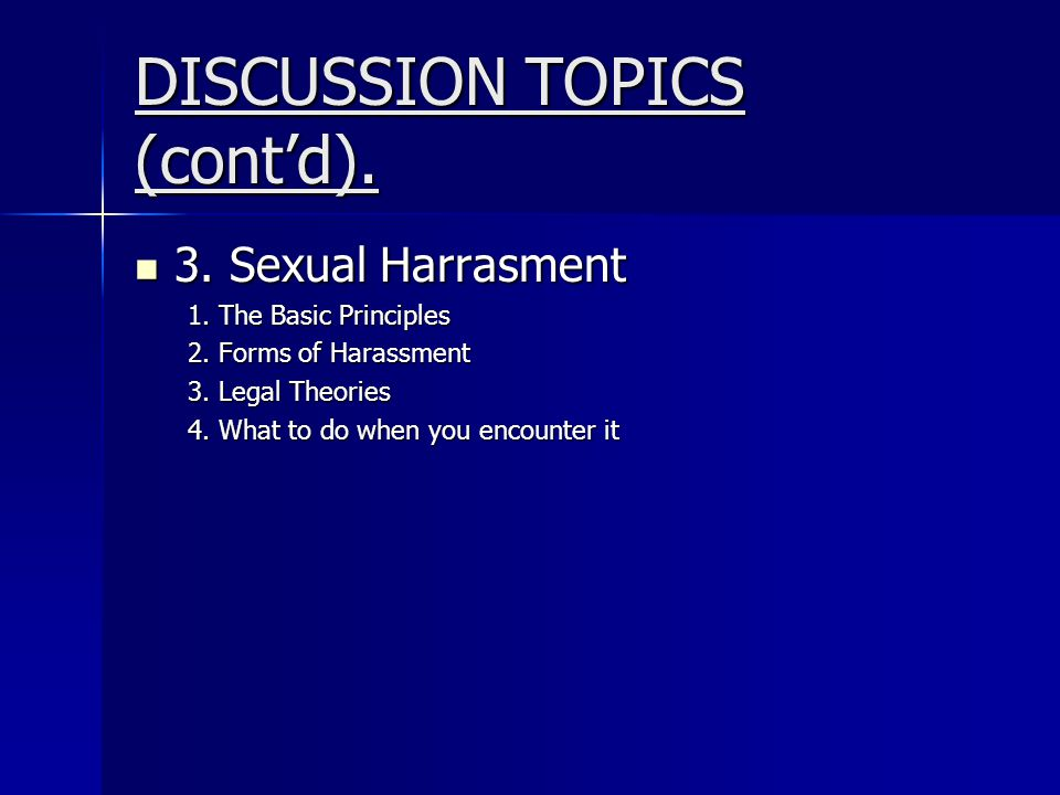 DISCUSSION TOPICS (cont'd). 3. Sexual Harrasment 3. Sexual Harrasment 1. The Basic Principles 2. Forms of Harassment 3. Legal Theories 4. What to do w