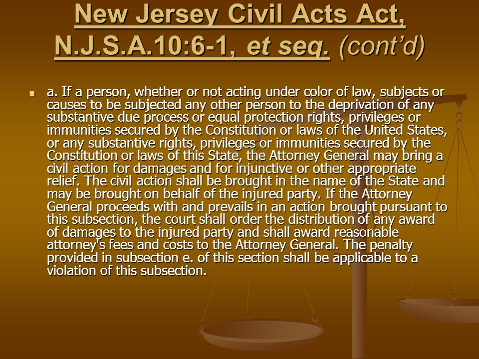 New Jersey Civil Acts Act, N.J.S.A.10:6-1, et seq. (cont'd) a. If a person, whether or not acting under color of law, subjects or causes to be subject