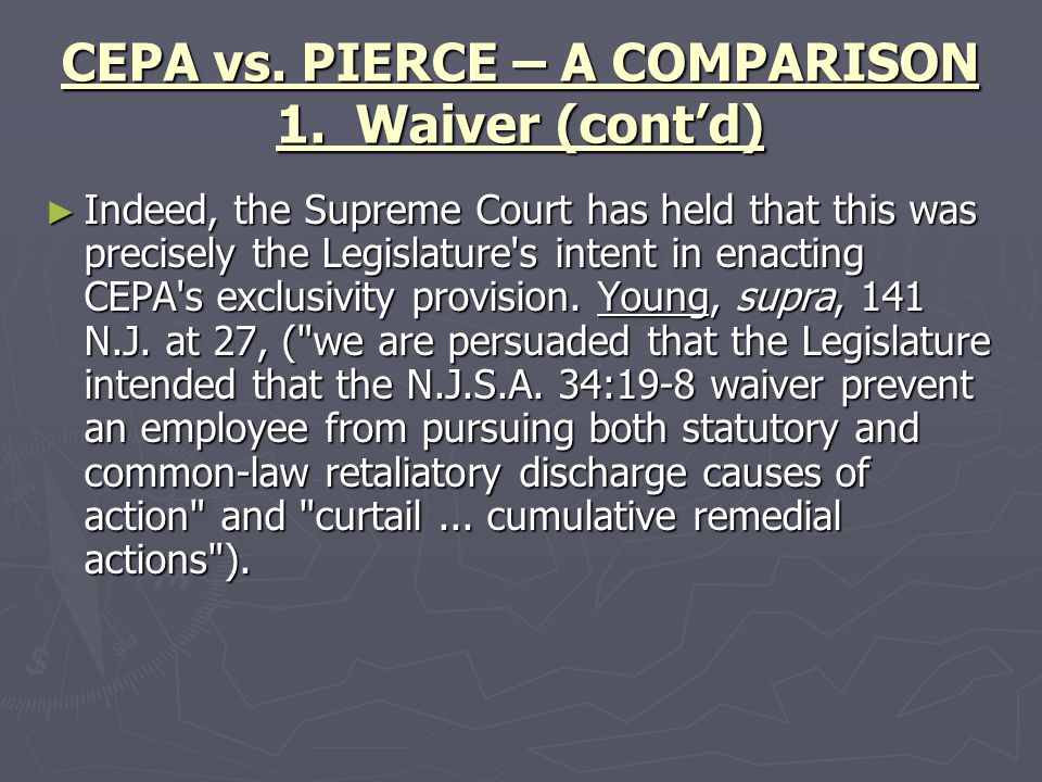 CEPA vs. PIERCE – A COMPARISON 1. Waiver (cont'd) ► Indeed, the Supreme Court has held that this was precisely the Legislature's intent in enacting CE