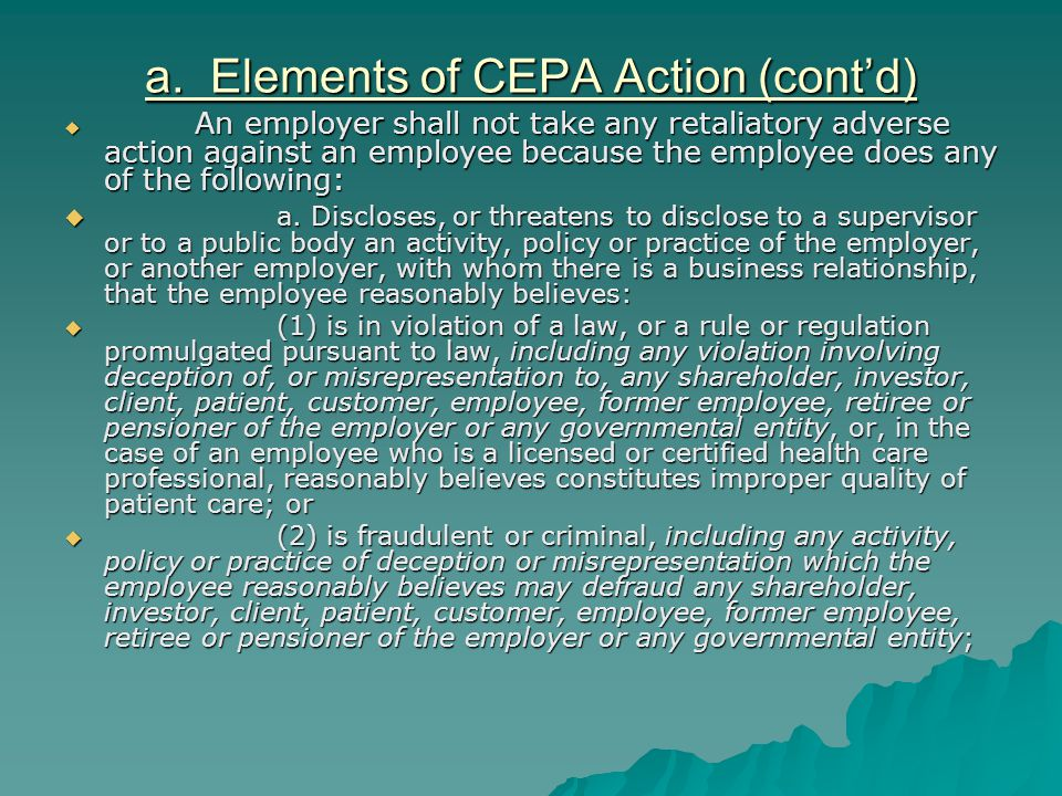 a. Elements of CEPA Action (cont'd)  An employer shall not take any retaliatory adverse action against an employee because the employee does any of t