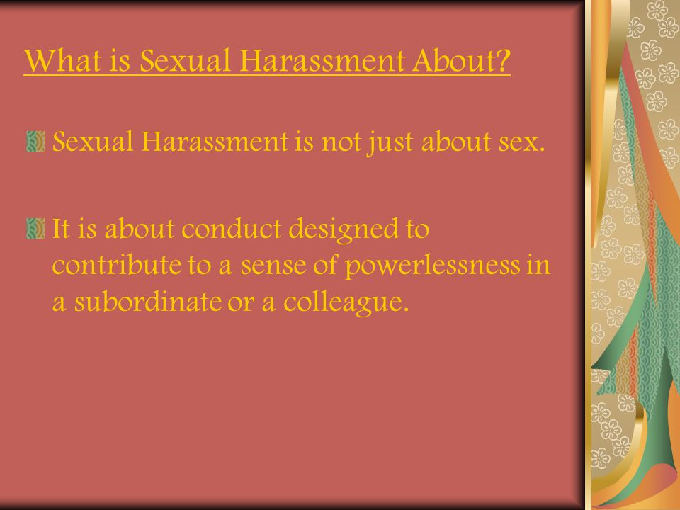 What is Sexual Harassment About? Sexual Harassment is not just about sex. It is about conduct designed to contribute to a sense of powerlessness in a