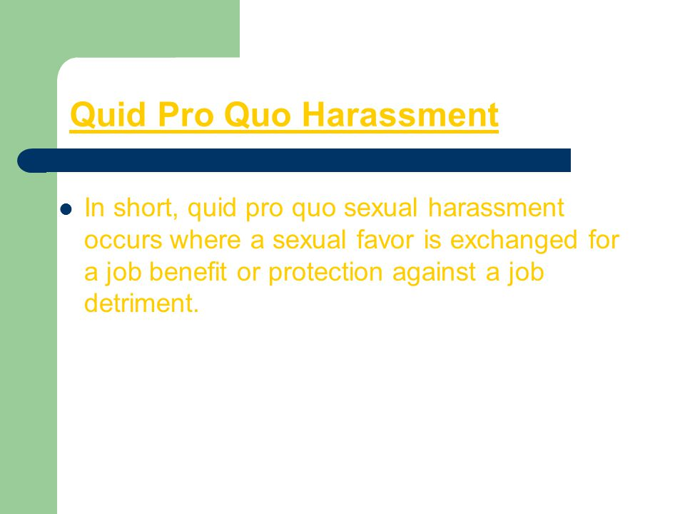 Quid Pro Quo Harassment In short, quid pro quo sexual harassment occurs where a sexual favor is exchanged for a job benefit or protection against a jo