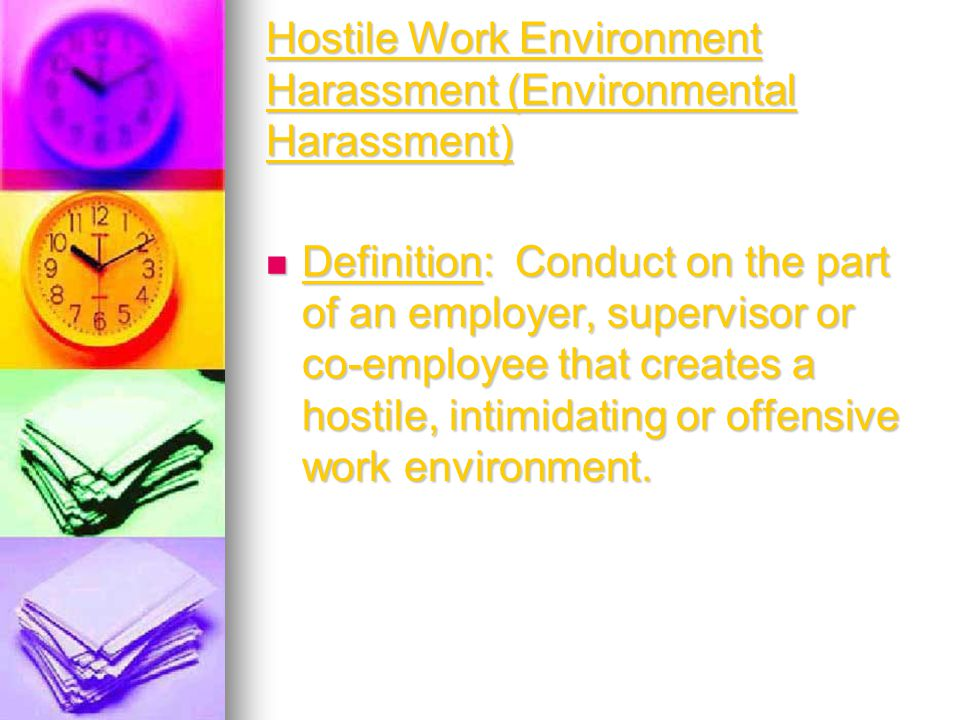 Hostile Work Environment Harassment (Environmental Harassment) Definition: Conduct on the part of an employer, supervisor or co-employee that creates