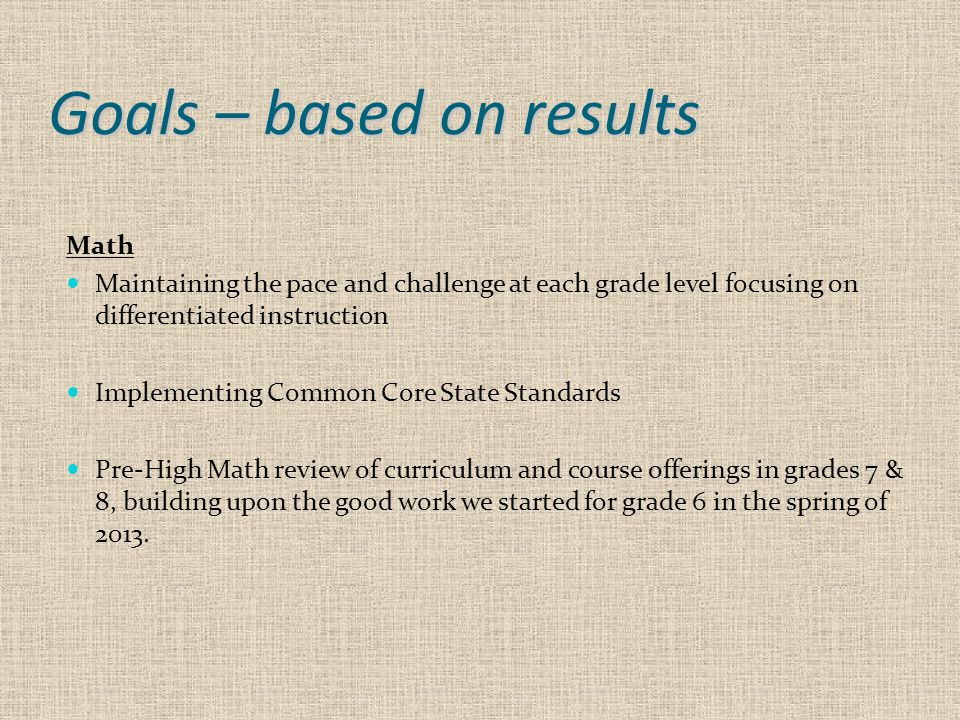 Goals – based on results Math Maintaining the pace and challenge at each grade level focusing on differentiated instruction Implementing Common Core S