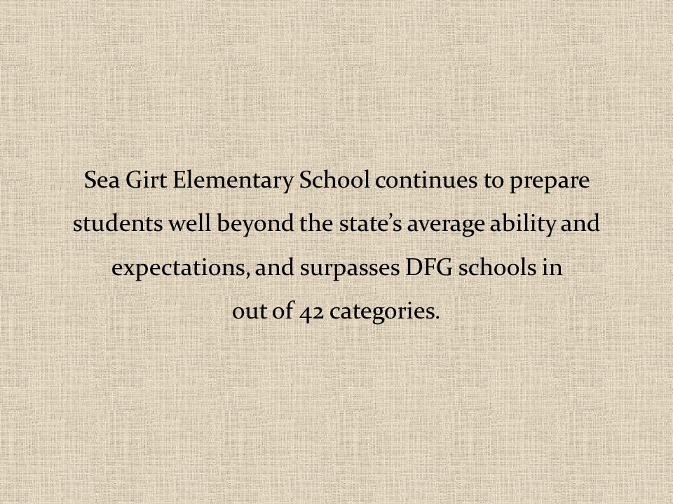 Sea Girt Elementary School continues to prepare students well beyond the state's average ability and expectations, and surpasses DFG schools in out of