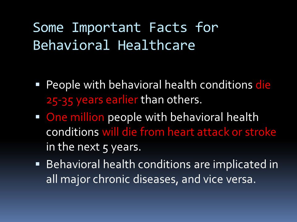 Some Important Facts for Behavioral Healthcare  People with behavioral health conditions die 25-35 years earlier than others.