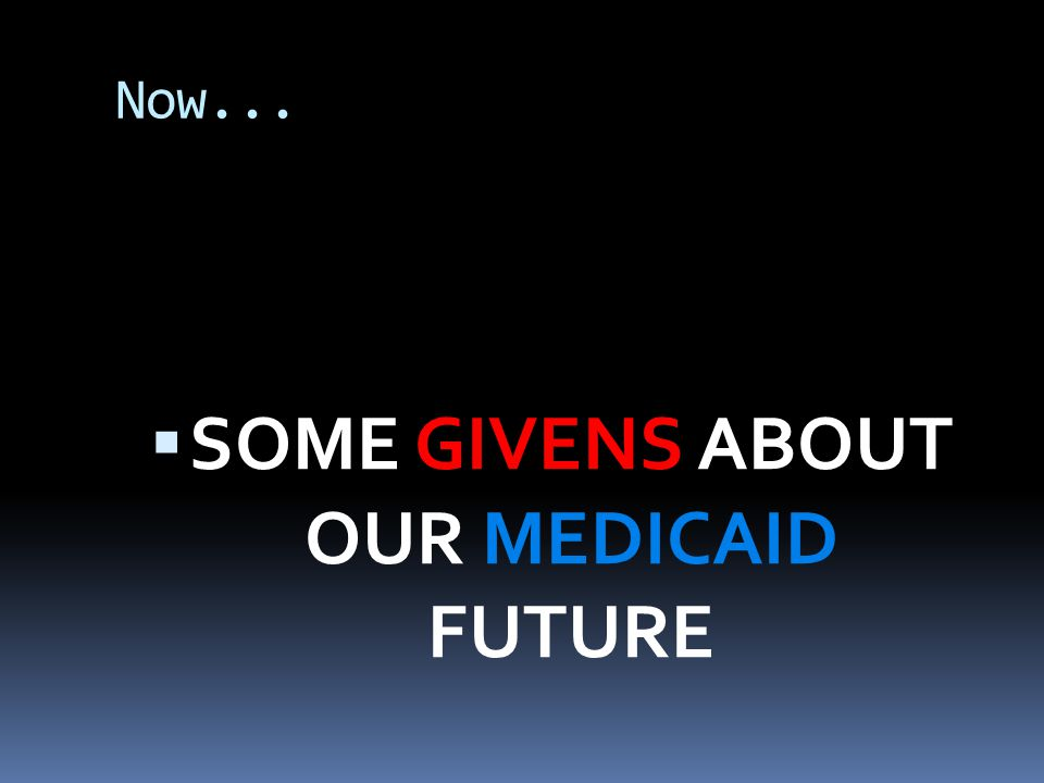 Now...  SOME GIVENS ABOUT OUR MEDICAID FUTURE