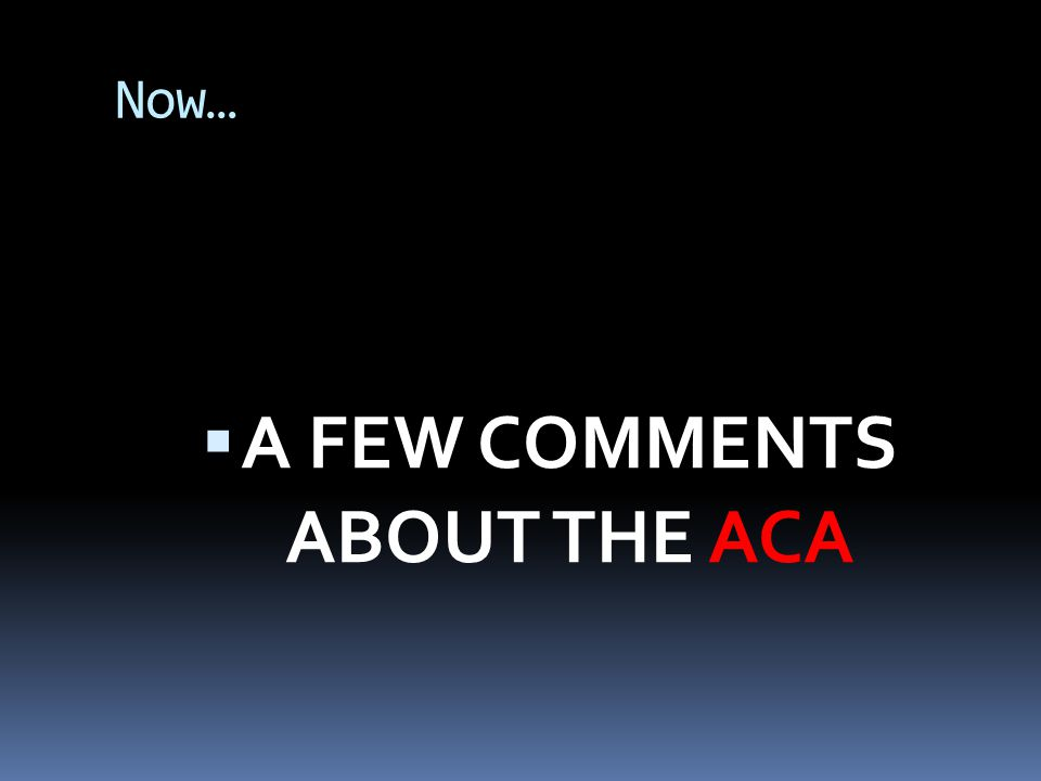 Now…  A FEW COMMENTS ABOUT THE ACA