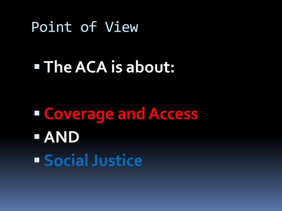 Point of View  The ACA is about:  Coverage and Access  AND  Social Justice