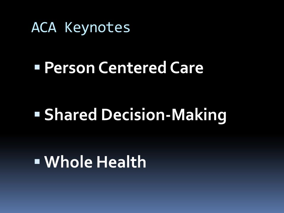 ACA Keynotes  Person Centered Care  Shared Decision-Making  Whole Health