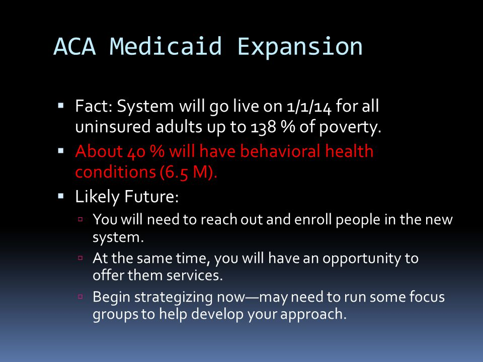 ACA Medicaid Expansion  Fact: System will go live on 1/1/14 for all uninsured adults up to 138 % of poverty.