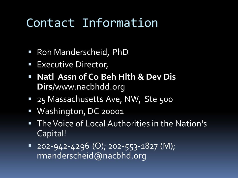 Contact Information  Ron Manderscheid, PhD  Executive Director,  Natl Assn of Co Beh Hlth & Dev Dis Dirs/www.nacbhdd.org  25 Massachusetts Ave, NW, Ste 500  Washington, DC 20001  The Voice of Local Authorities in the Nation s Capital.