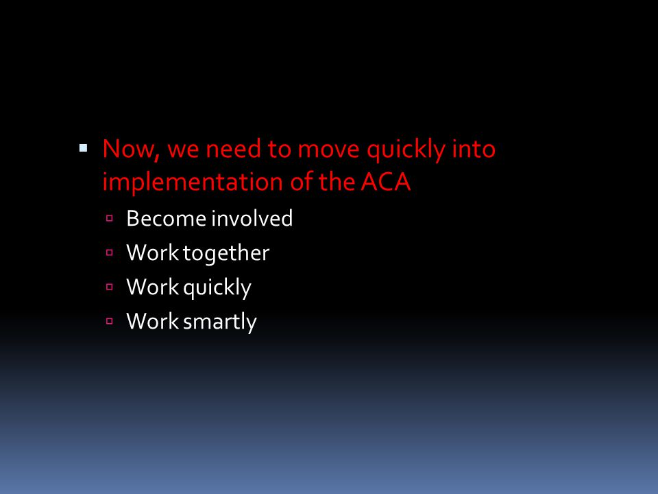  Now, we need to move quickly into implementation of the ACA  Become involved  Work together  Work quickly  Work smartly