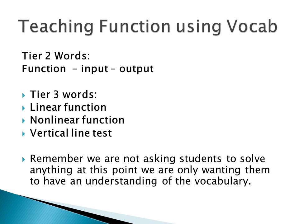 Tier 2 Words: Function - input – output  Tier 3 words:  Linear function  Nonlinear function  Vertical line test  Remember we are not asking students to solve anything at this point we are only wanting them to have an understanding of the vocabulary.