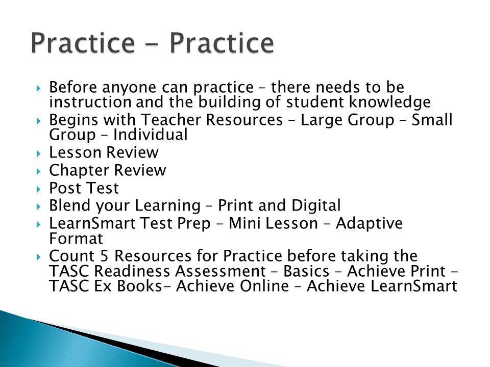  Before anyone can practice – there needs to be instruction and the building of student knowledge  Begins with Teacher Resources – Large Group – Small Group – Individual  Lesson Review  Chapter Review  Post Test  Blend your Learning – Print and Digital  LearnSmart Test Prep – Mini Lesson – Adaptive Format  Count 5 Resources for Practice before taking the TASC Readiness Assessment – Basics – Achieve Print – TASC Ex Books- Achieve Online – Achieve LearnSmart