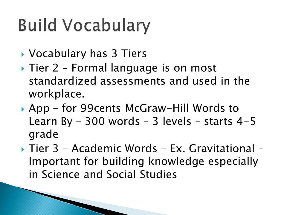  Vocabulary has 3 Tiers  Tier 2 – Formal language is on most standardized assessments and used in the workplace.  App – for 99cents McGraw-Hill Wor