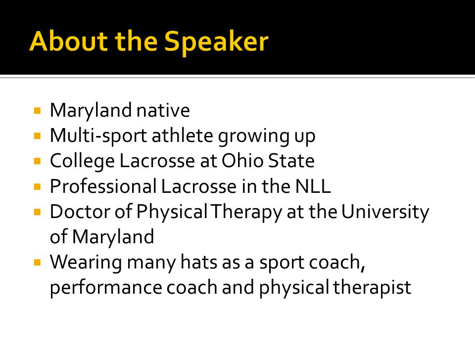  Maryland native  Multi-sport athlete growing up  College Lacrosse at Ohio State  Professional Lacrosse in the NLL  Doctor of Physical Therapy at