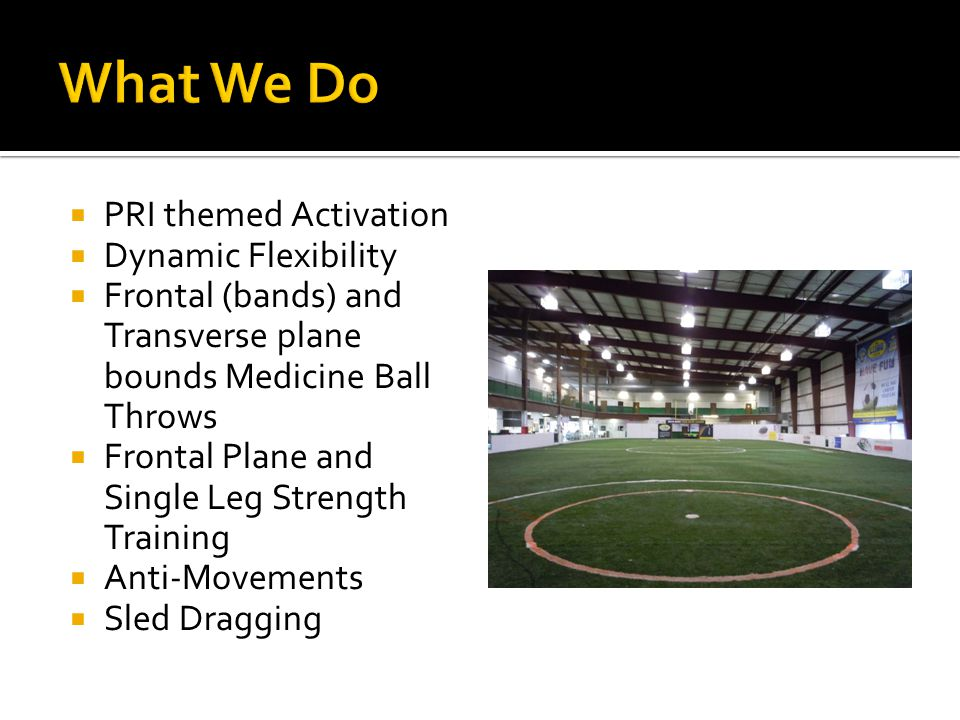  PRI themed Activation  Dynamic Flexibility  Frontal (bands) and Transverse plane bounds Medicine Ball Throws  Frontal Plane and Single Leg Streng