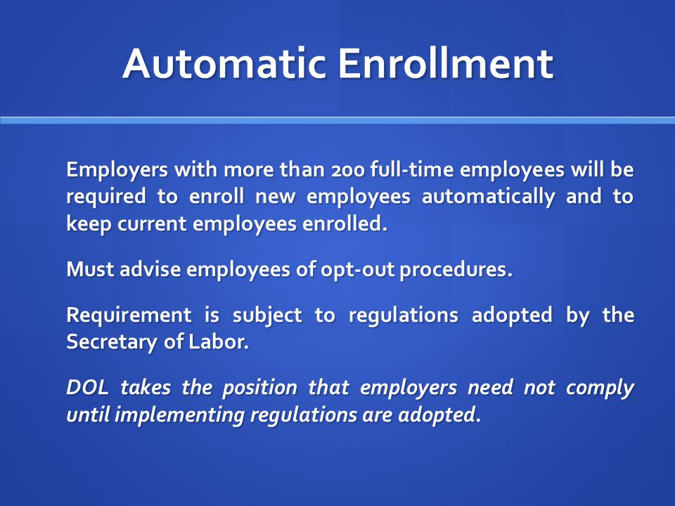 Automatic Enrollment Employers with more than 200 full-time employees will be required to enroll new employees automatically and to keep current employees enrolled.