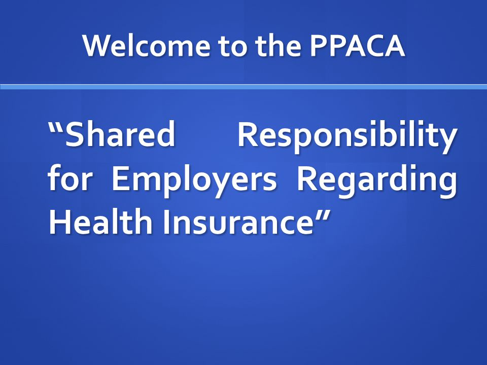 Welcome to the PPACA Employer Mandate Employers must provide affordable health benefits of minimum value to all full-time employees and their dependents.