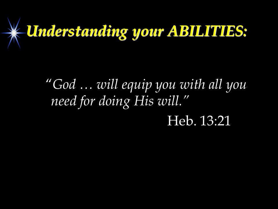 Understanding your ABILITIES: God … will equip you with all you need for doing His will. Heb.
