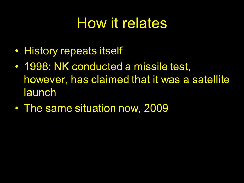 How it relates History repeats itself 1998: NK conducted a missile test, however, has claimed that it was a satellite launch The same situation now, 2009