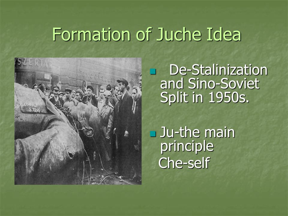 Formation of Juche Idea Formation of Juche Idea De-Stalinization and Sino-Soviet Split in 1950s. De-Stalinization and Sino-Soviet Split in 1950s. Ju-t