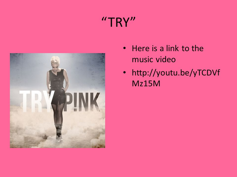 TRY Here is a link to the music video http://youtu.be/yTCDVf Mz15M