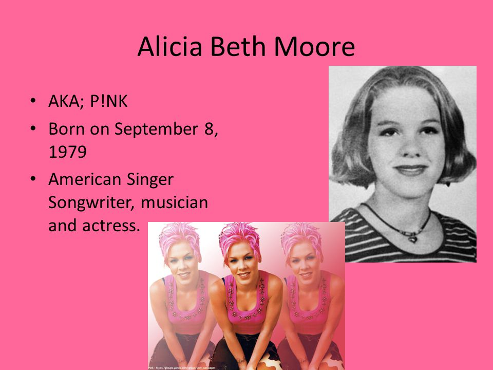 Alicia Beth Moore AKA; P!NK Born on September 8, 1979 American Singer Songwriter, musician and actress.