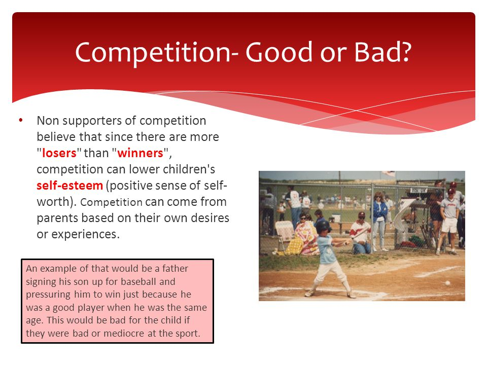 Non supporters of competition believe that since there are more losers than winners , competition can lower children s self-esteem (positive sense of self- worth).
