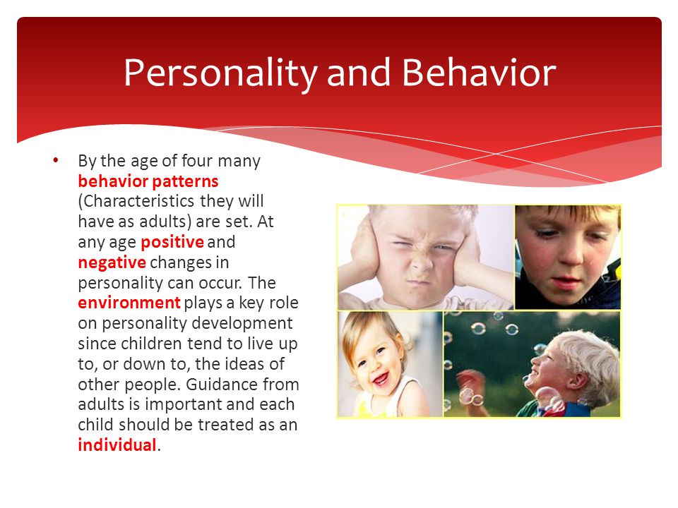 By the age of four many behavior patterns (Characteristics they will have as adults) are set. At any age positive and negative changes in personality