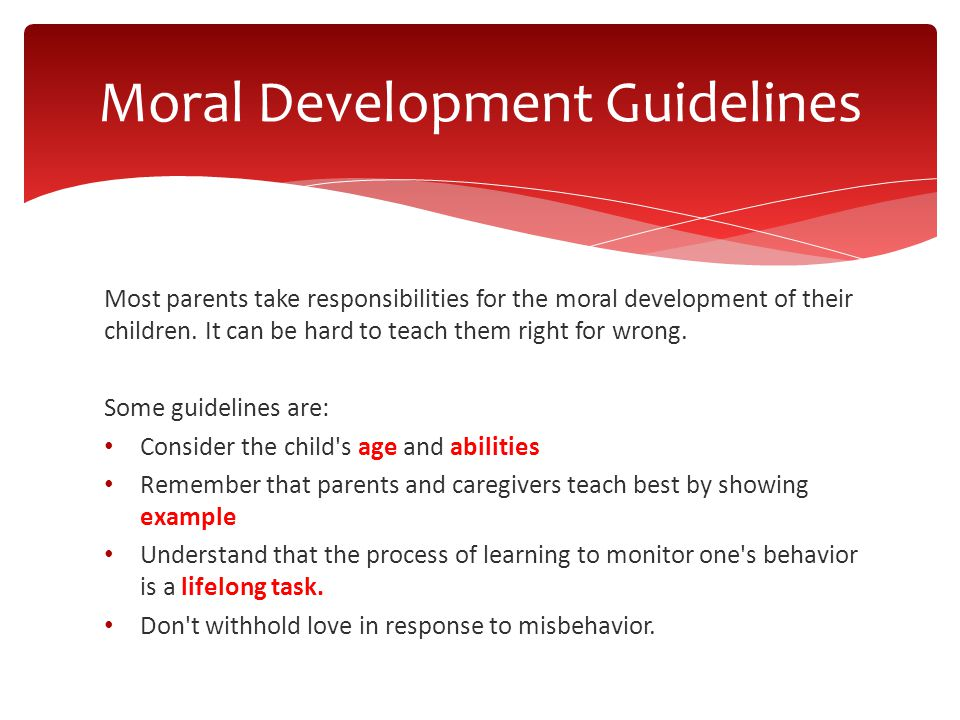 Most parents take responsibilities for the moral development of their children. It can be hard to teach them right for wrong. Some guidelines are: Con
