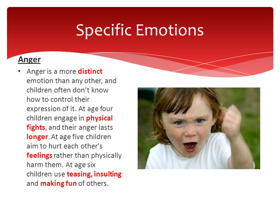 Anger Anger is a more distinct emotion than any other, and children often don't know how to control their expression of it.