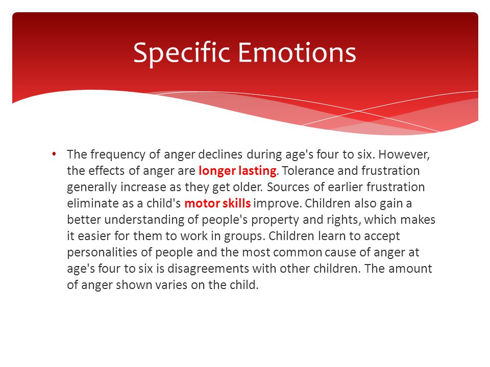 The frequency of anger declines during age's four to six. However, the effects of anger are longer lasting. Tolerance and frustration generally increa