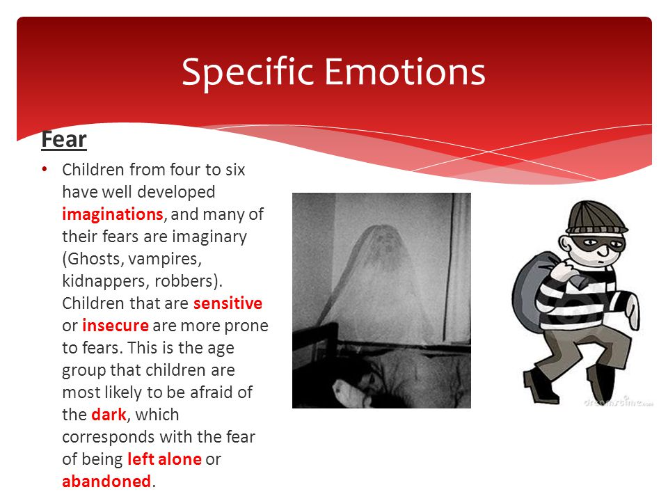 Fear Children from four to six have well developed imaginations, and many of their fears are imaginary (Ghosts, vampires, kidnappers, robbers). Childr