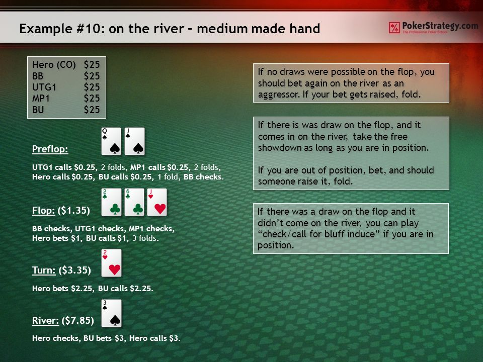 Example #9: on the river - draws Hero (BU) $25 SB $25 BB $25 MP1 $25 Hero (BU) $25 SB $25 BB $25 MP1 $25 Preflop: Flop: ($1) SB checks, BB checks, MP1 checks, Hero bets $0.8, SB calls $0.8, 2 folds.