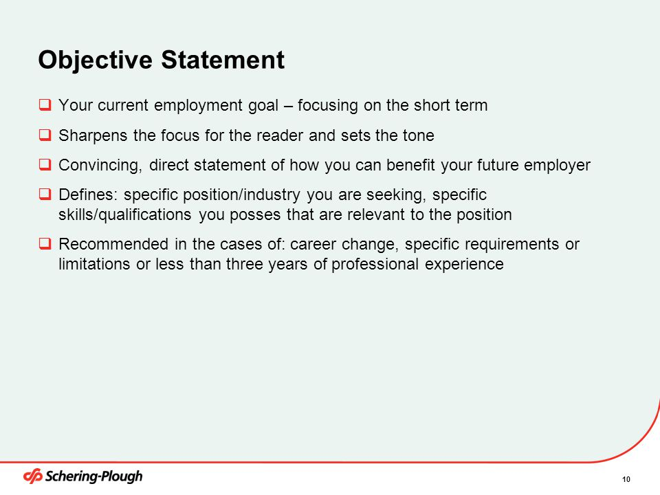 10 Objective Statement  Your current employment goal – focusing on the short term  Sharpens the focus for the reader and sets the tone  Convincing, direct statement of how you can benefit your future employer  Defines: specific position/industry you are seeking, specific skills/qualifications you posses that are relevant to the position  Recommended in the cases of: career change, specific requirements or limitations or less than three years of professional experience