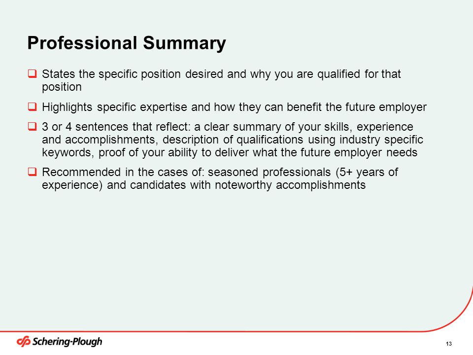 13 Professional Summary  States the specific position desired and why you are qualified for that position  Highlights specific expertise and how they can benefit the future employer  3 or 4 sentences that reflect: a clear summary of your skills, experience and accomplishments, description of qualifications using industry specific keywords, proof of your ability to deliver what the future employer needs  Recommended in the cases of: seasoned professionals (5+ years of experience) and candidates with noteworthy accomplishments