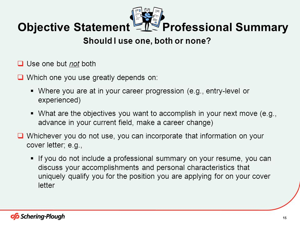 15 Objective Statement Professional Summary  Use one but not both  Which one you use greatly depends on:  Where you are at in your career progression (e.g., entry-level or experienced)  What are the objectives you want to accomplish in your next move (e.g., advance in your current field, make a career change)  Whichever you do not use, you can incorporate that information on your cover letter; e.g.,  If you do not include a professional summary on your resume, you can discuss your accomplishments and personal characteristics that uniquely qualify you for the position you are applying for on your cover letter Should I use one, both or none?