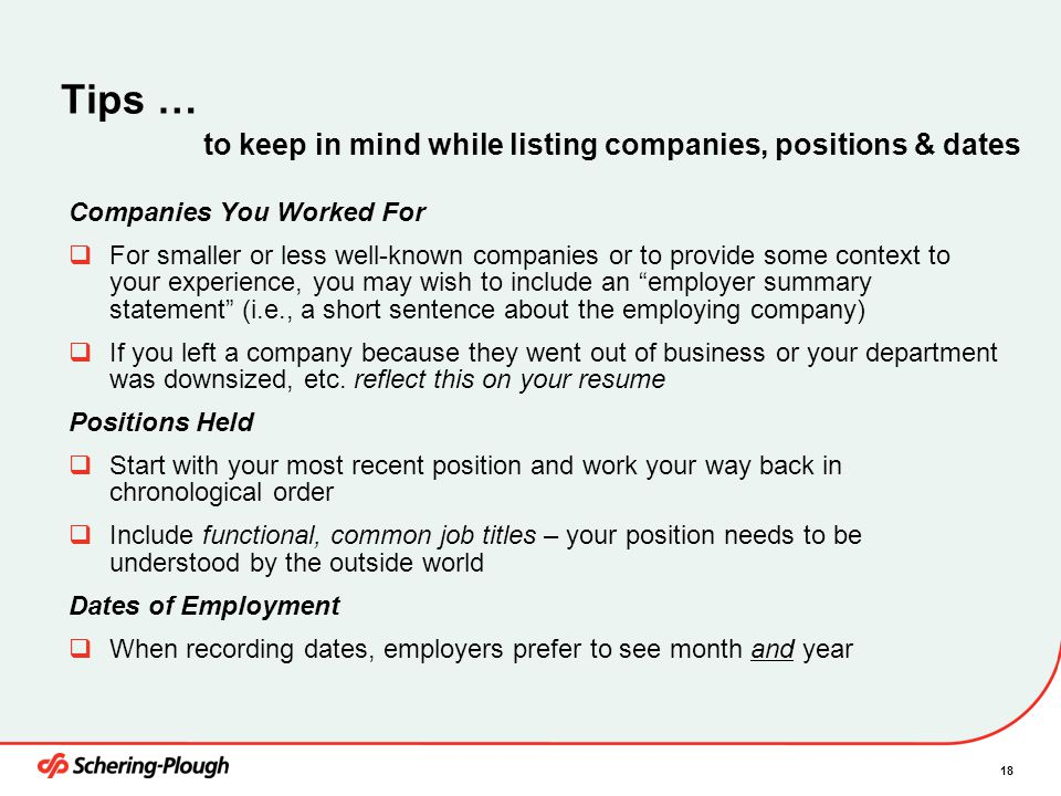 18 Companies You Worked For  For smaller or less well-known companies or to provide some context to your experience, you may wish to include an employer summary statement (i.e., a short sentence about the employing company)  If you left a company because they went out of business or your department was downsized, etc.