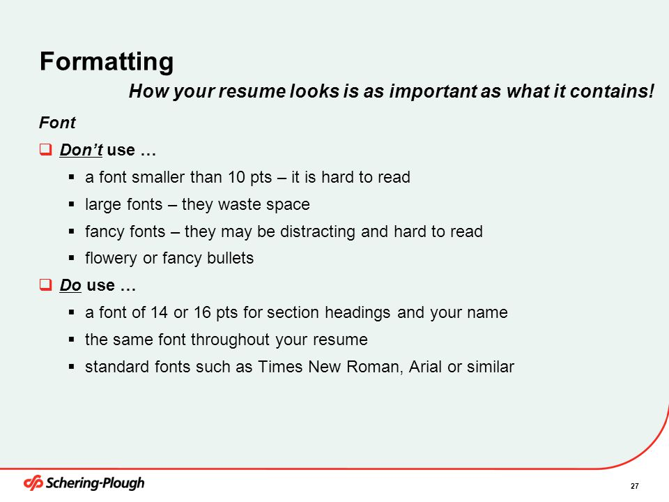 27 Formatting Font  Don't use …  a font smaller than 10 pts – it is hard to read  large fonts – they waste space  fancy fonts – they may be distracting and hard to read  flowery or fancy bullets  Do use …  a font of 14 or 16 pts for section headings and your name  the same font throughout your resume  standard fonts such as Times New Roman, Arial or similar How your resume looks is as important as what it contains!