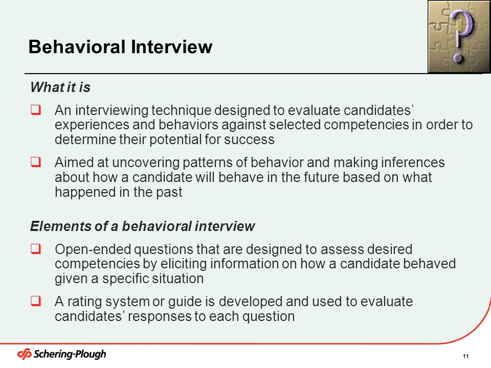 11 Behavioral Interview What it is  An interviewing technique designed to evaluate candidates' experiences and behaviors against selected competencie