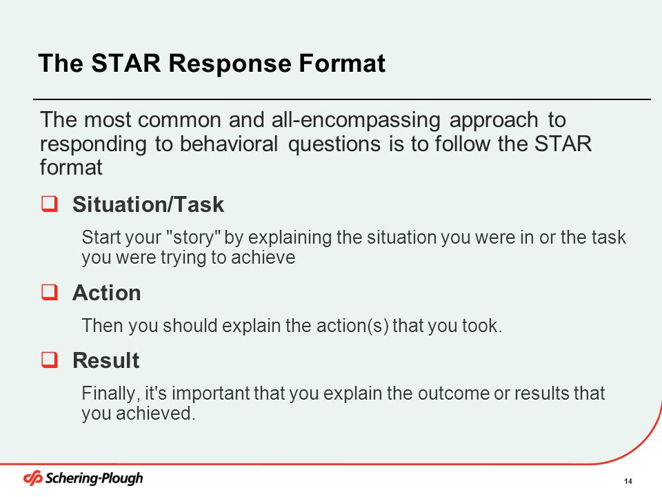 14 The STAR Response Format The most common and all-encompassing approach to responding to behavioral questions is to follow the STAR format  Situati