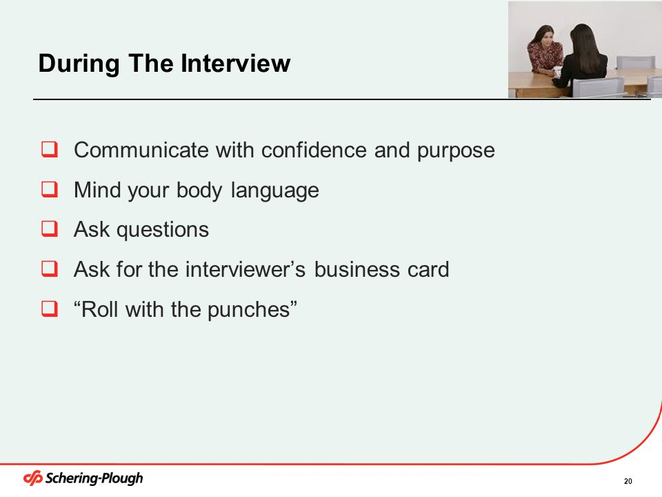 20 During The Interview  Communicate with confidence and purpose  Mind your body language  Ask questions  Ask for the interviewer's business card