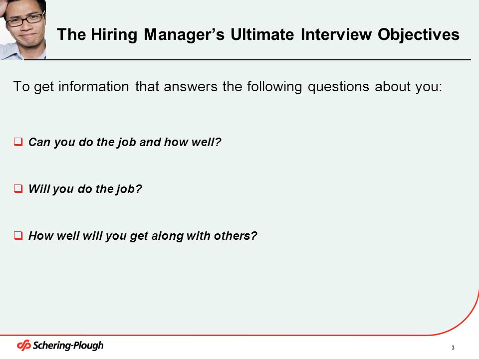 3 The Hiring Manager's Ultimate Interview Objectives To get information that answers the following questions about you:  Can you do the job and how w
