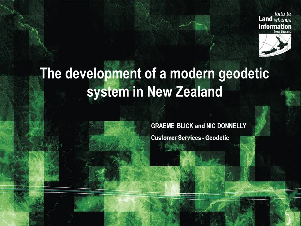 The development of a modern geodetic system in New Zealand GRAEME BLICK and NIC DONNELLY Customer Services - Geodetic