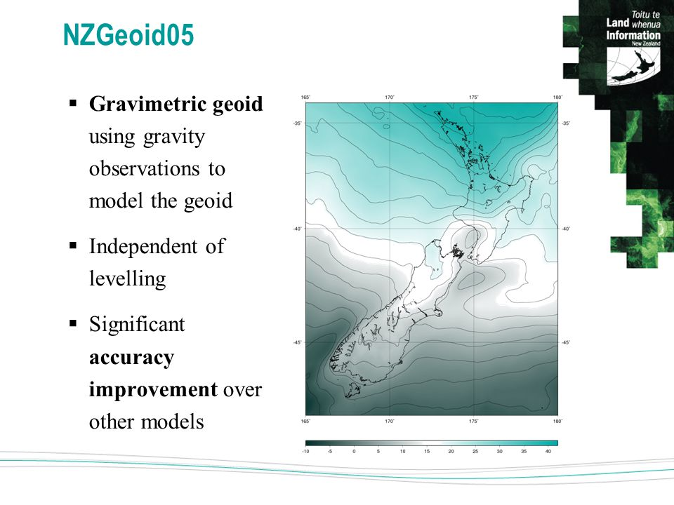 NZGeoid05  Gravimetric geoid using gravity observations to model the geoid  Independent of levelling  Significant accuracy improvement over other models
